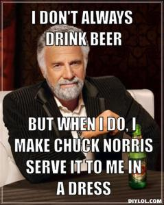 the-most-interesting-man-in-the-world-meme-generator-i-don-t-always-drink-beer-but-when-i-do-i-make-chuck-norris-serve-it-to-me-in-a-dress-f73cff[1]